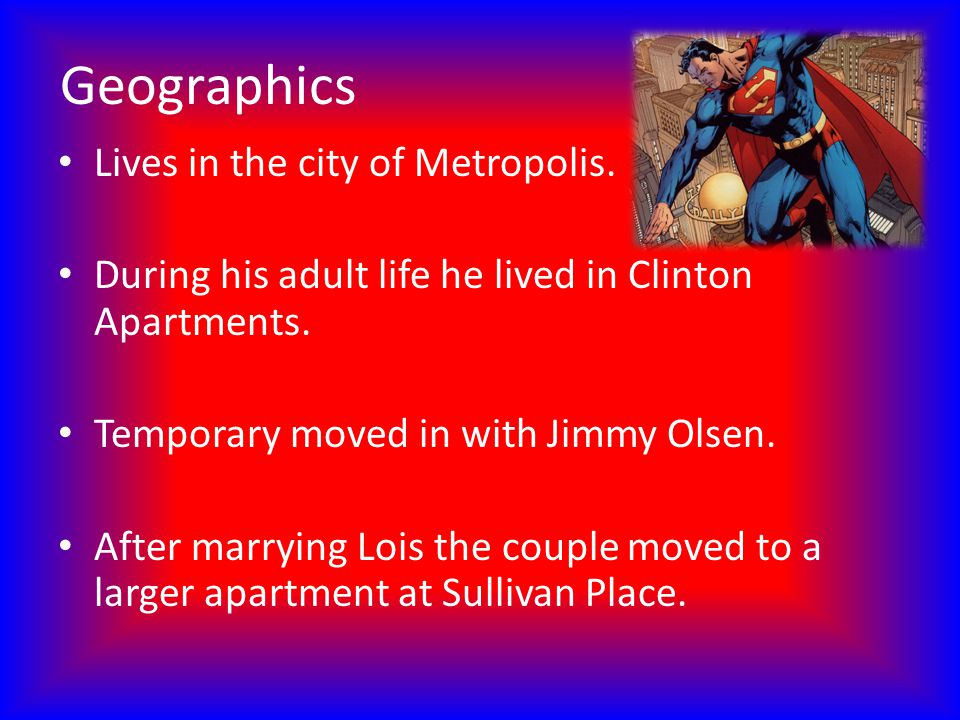 Geographics Lives in the city of Metropolis. During his adult life he lived in Clinton Apartments. Temporary moved in with Jimmy Olsen. After marrying