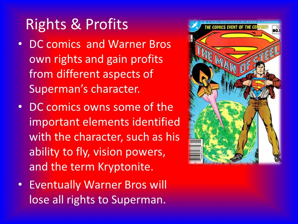Rights & Profits DC comics and Warner Bros own rights and gain profits from different aspects of Supermans character. DC comics owns some of the impor