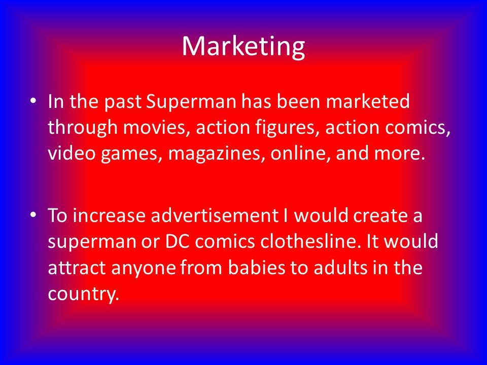 Marketing In the past Superman has been marketed through movies, action figures, action comics, video games, magazines, online, and more. To increase