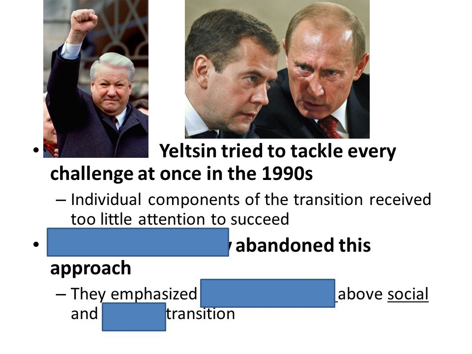 Yeltsin tried to tackle every challenge at once in the 1990s – Individual components of the transition received too little attention to succeed Putin