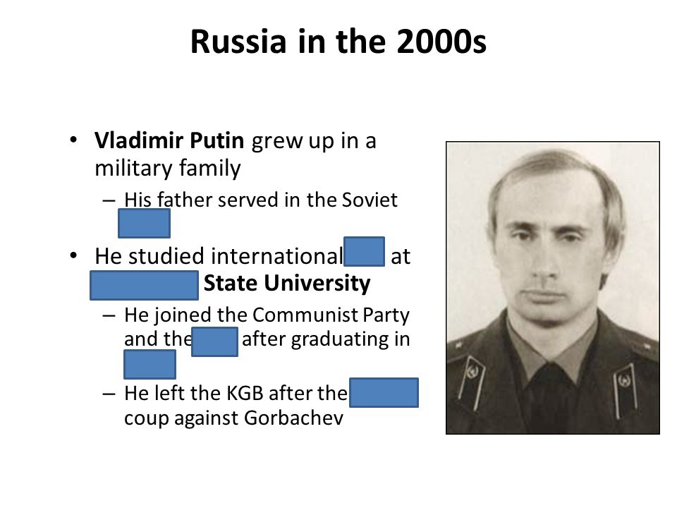 Russia in the 2000s Vladimir Putin grew up in a military family – His father served in the Soviet navy He studied international law at Leningrad State
