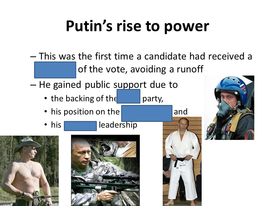 Putins rise to power – This was the first time a candidate had received a majority of the vote, avoiding a runoff – He gained public support due to th