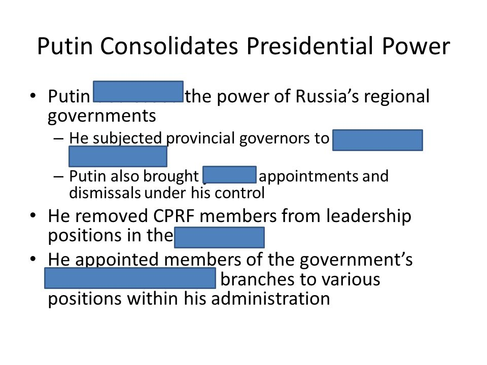 Putin Consolidates Presidential Power Putin decreased the power of Russias regional governments – He subjected provincial governors to presidential ap