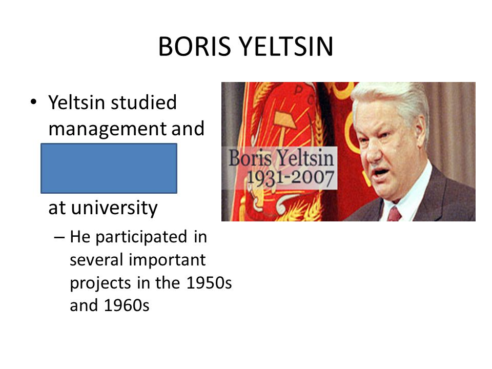 BORIS YELTSIN Yeltsin studied management and construction engineering at university – He participated in several important projects in the 1950s and 1