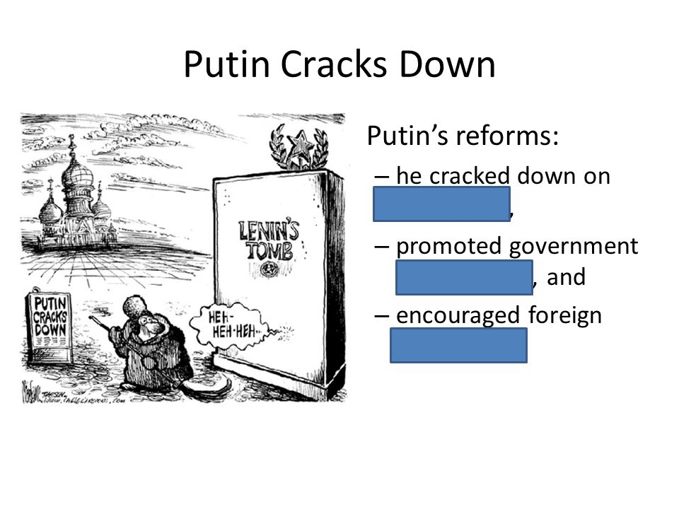 Putin Cracks Down Putins reforms: – he cracked down on corruption, – promoted government transparency, and – encouraged foreign investment