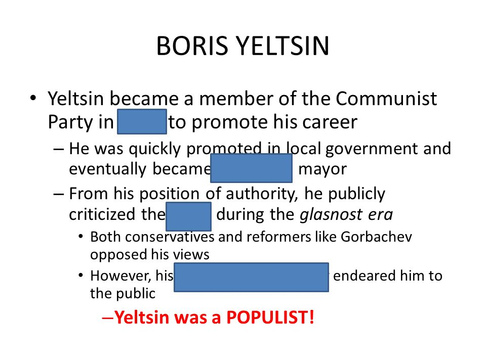 BORIS YELTSIN Yeltsin became a member of the Communist Party in 1968 to promote his career – He was quickly promoted in local government and eventuall