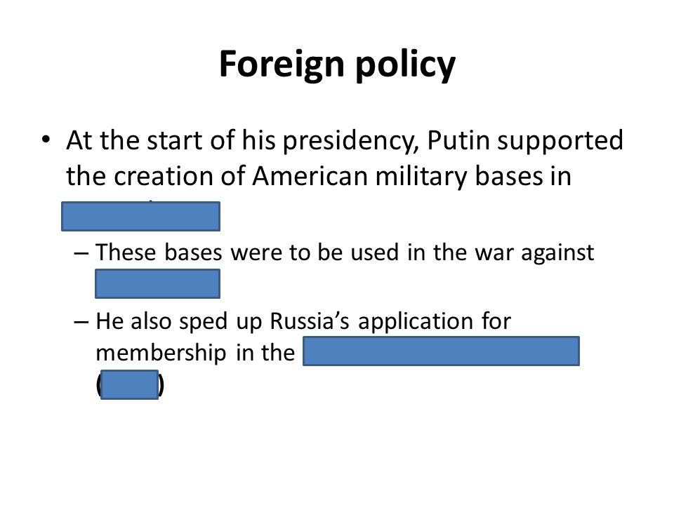 Foreign policy At the start of his presidency, Putin supported the creation of American military bases in Central Asia – These bases were to be used i