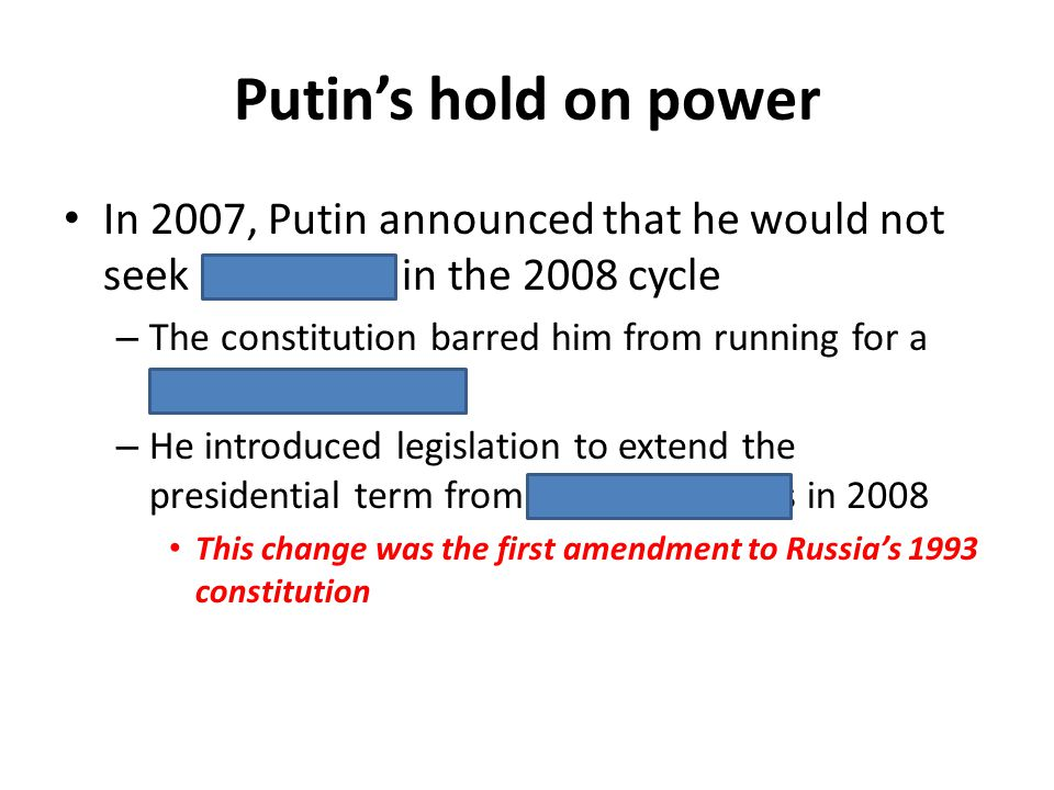 Putins hold on power In 2007, Putin announced that he would not seek reelection in the 2008 cycle – The constitution barred him from running for a thi