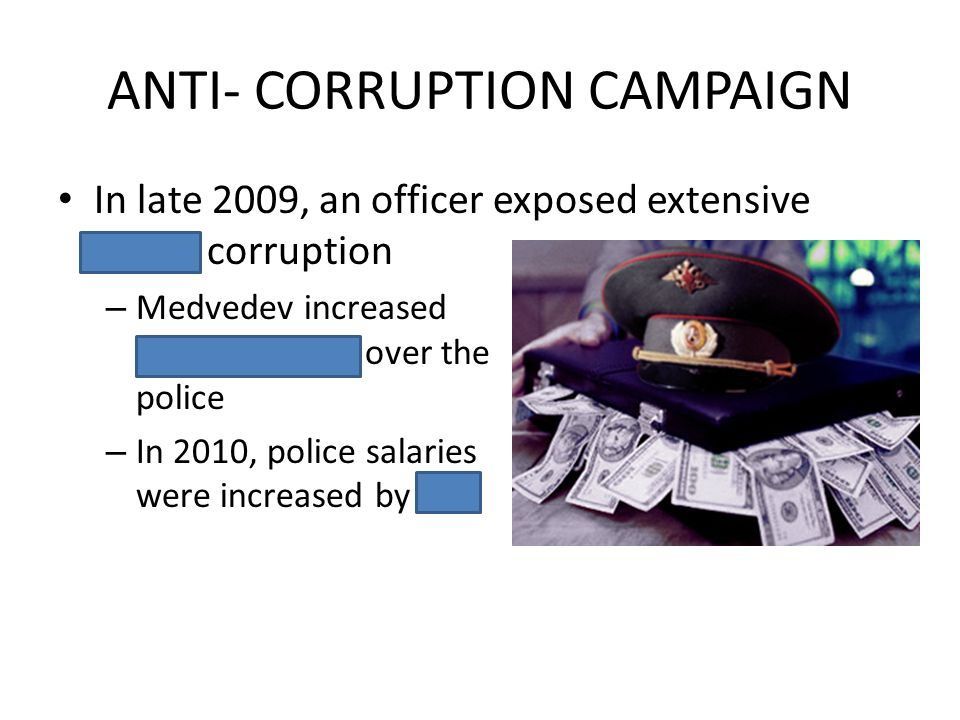 ANTI- CORRUPTION CAMPAIGN In late 2009, an officer exposed extensive police corruption – Medvedev increased central control over the police – In 2010,