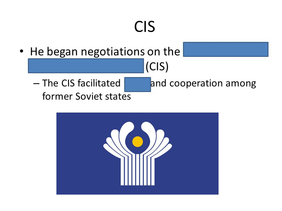 CIS He began negotiations on the Commonwealth of Independent States (CIS) – The CIS facilitated trade and cooperation among former Soviet states