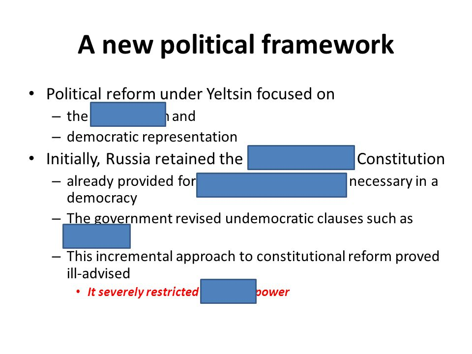 A new political framework Political reform under Yeltsin focused on – the constitution and – democratic representation Initially, Russia retained the