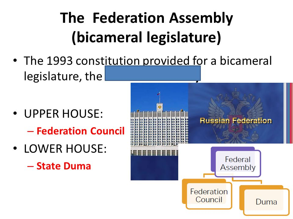 The Federation Assembly (bicameral legislature) The 1993 constitution provided for a bicameral legislature, the Federal Assembly UPPER HOUSE: – Federa