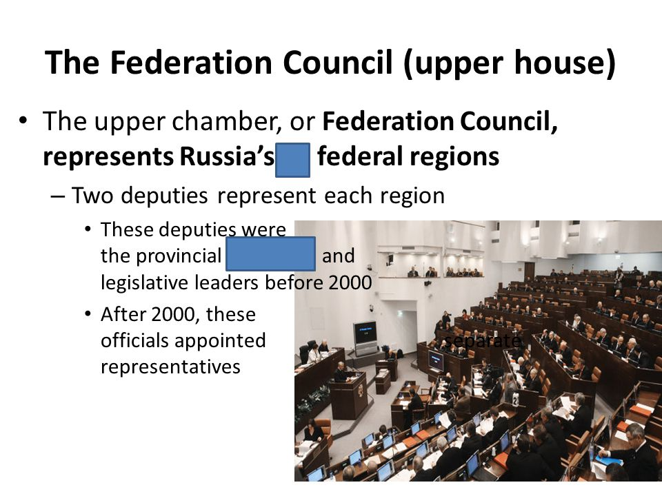 The Federation Council (upper house) The upper chamber, or Federation Council, represents Russias 89 federal regions – Two deputies represent each reg