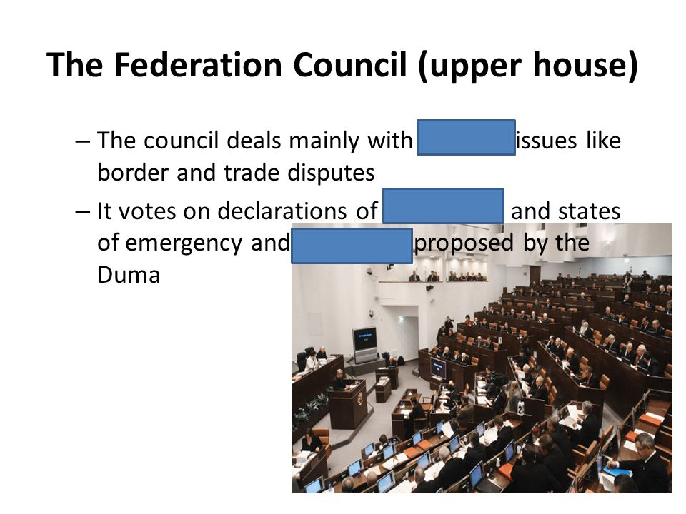 The Federation Council (upper house) – The council deals mainly with regional issues like border and trade disputes – It votes on declarations of mart