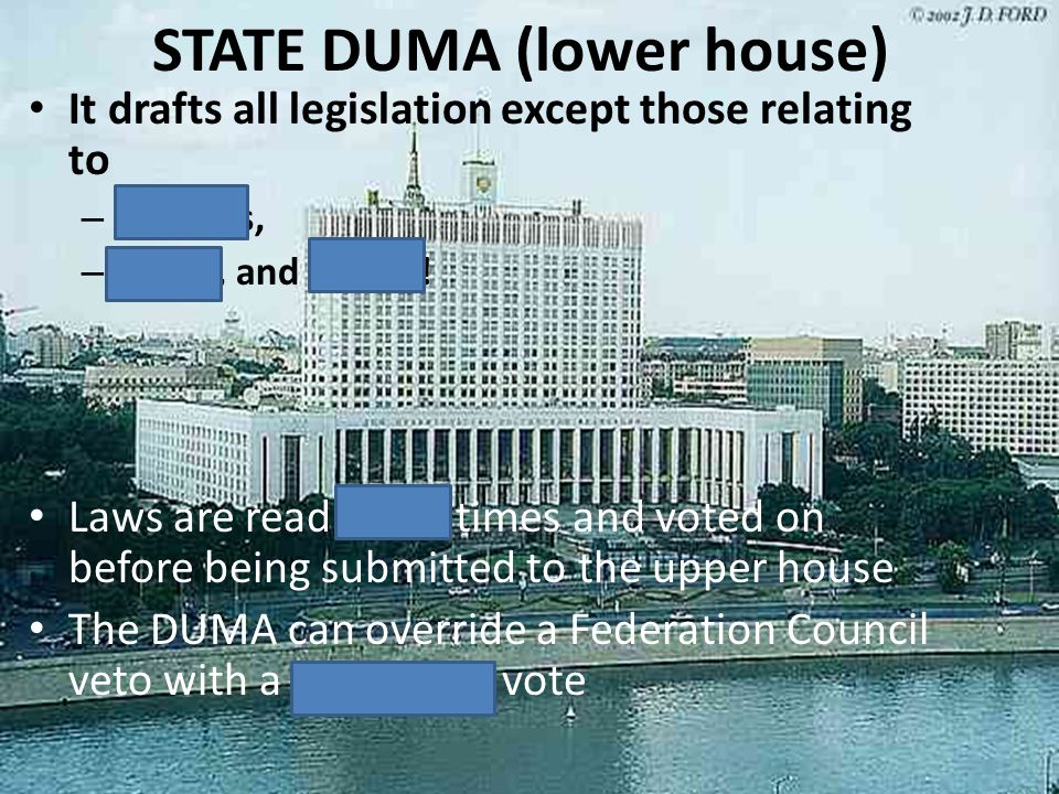 STATE DUMA (lower house) It drafts all legislation except those relating to – treaties, – tariffs, and WAR!!! Laws are read three times and voted on b