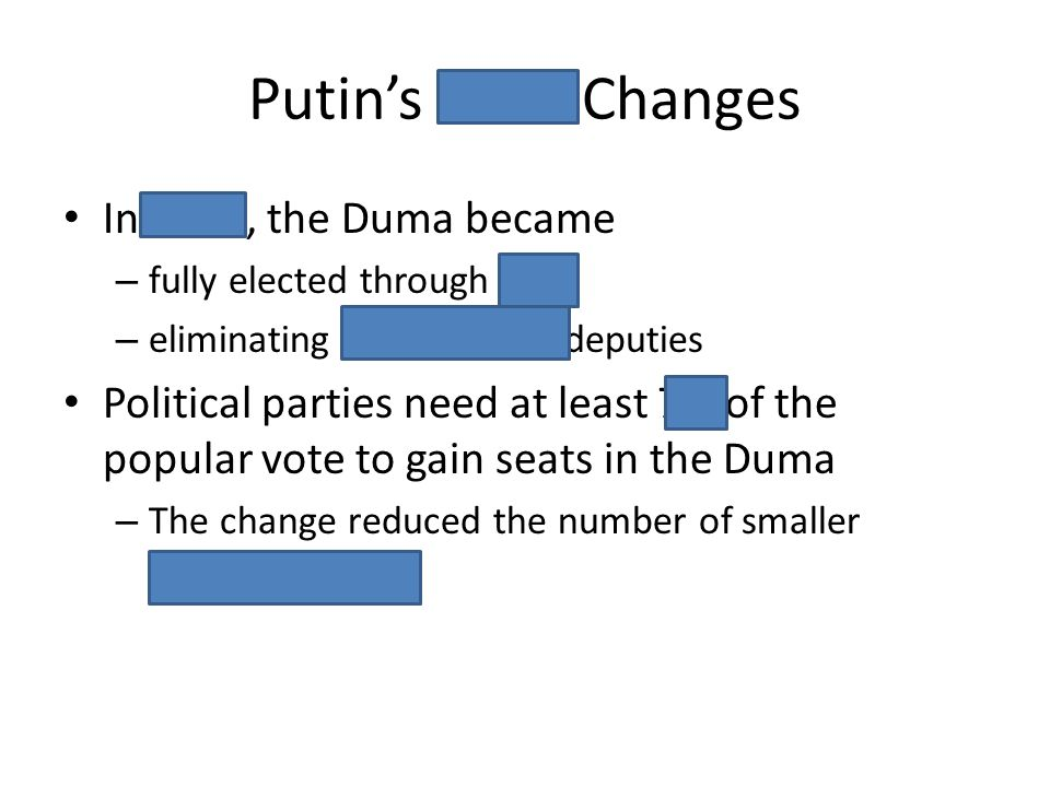 Putins 2007 Changes In 2007, the Duma became – fully elected through PR, – eliminating independent deputies Political parties need at least 7% of the