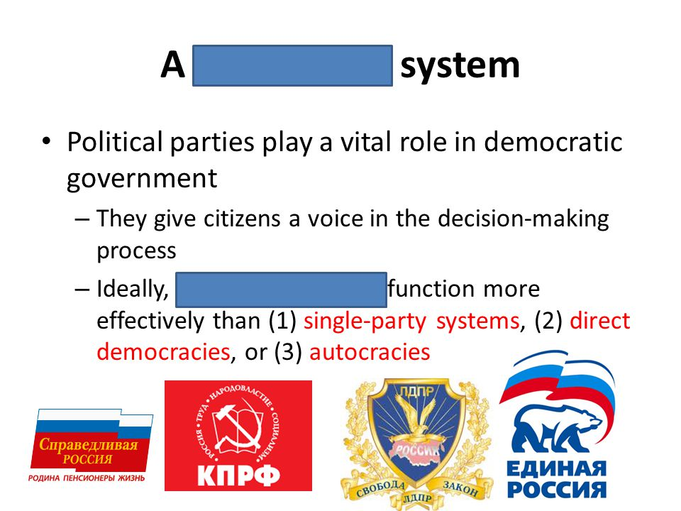 A multi-party system Political parties play a vital role in democratic government – They give citizens a voice in the decision-making process – Ideall