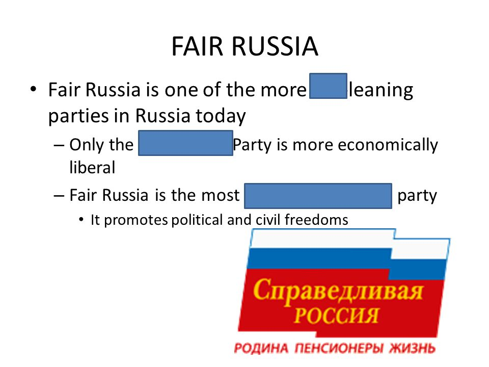 FAIR RUSSIA Fair Russia is one of the more left-leaning parties in Russia today – Only the Communist Party is more economically liberal – Fair Russia