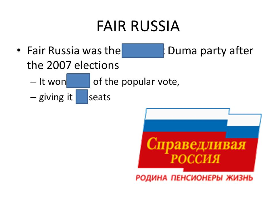FAIR RUSSIA Fair Russia was the smallest Duma party after the 2007 elections – It won 8.4% of the popular vote, – giving it 38 seats