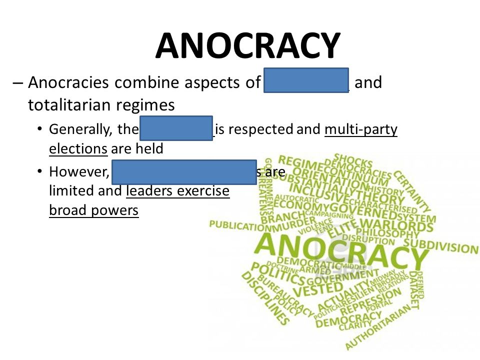 ANOCRACY – Anocracies combine aspects of democratic and totalitarian regimes Generally, the rule of law is respected and multi-party elections are hel
