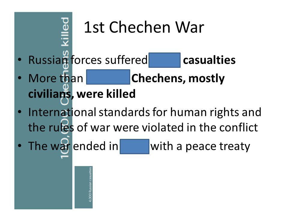 1st Chechen War Russian forces suffered 4,000 casualties More than 100,000 Chechens, mostly civilians, were killed International standards for human r