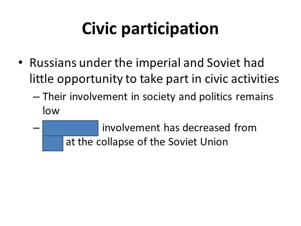 Civic participation Russians under the imperial and Soviet had little opportunity to take part in civic activities – Their involvement in society and