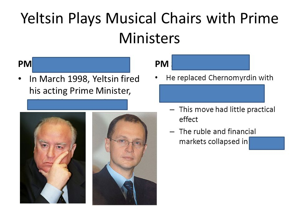 Yeltsin Plays Musical Chairs with Prime Ministers PM Viktor Chernomyrdin In March 1998, Yeltsin fired his acting Prime Minister, Viktor Chernomyrdin P