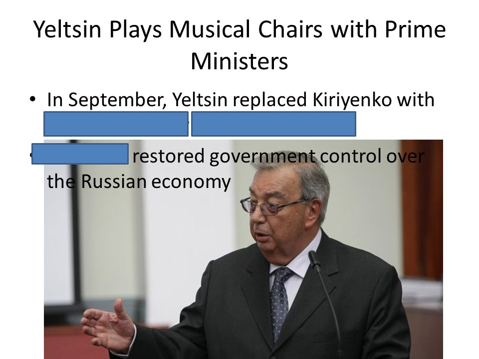 Yeltsin Plays Musical Chairs with Prime Ministers In September, Yeltsin replaced Kiriyenko with Foreign Minister Yevgeny Primakov Primakov restored go