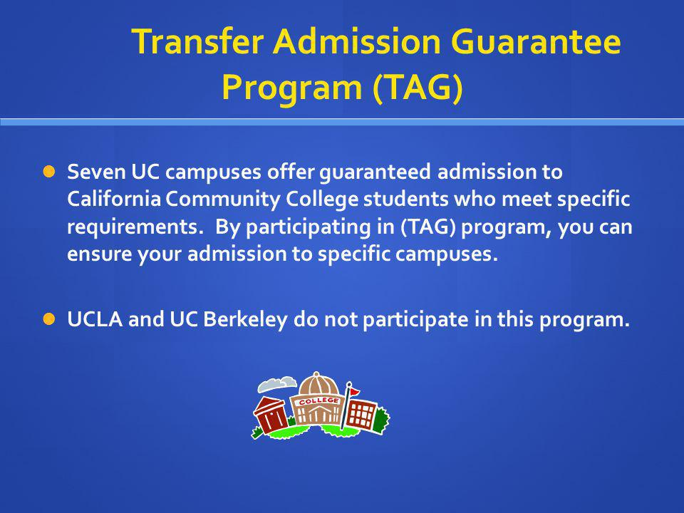 Transfer Admission Guarantee Program (TAG) Seven UC campuses offer guaranteed admission to California Community College students who meet specific req