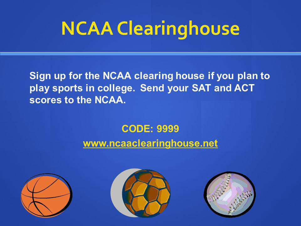 NCAA Clearinghouse Sign up for the NCAA clearing house if you plan to play sports in college. Send your SAT and ACT scores to the NCAA. CODE: 9999 www