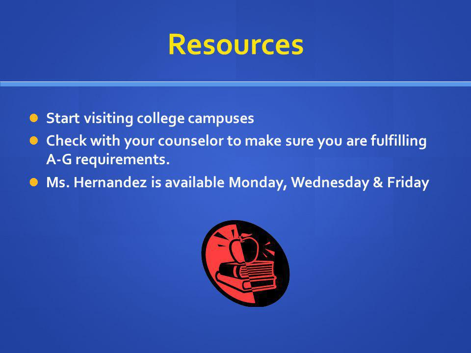 Resources Start visiting college campuses Check with your counselor to make sure you are fulfilling A-G requirements. Ms. Hernandez is available Monda