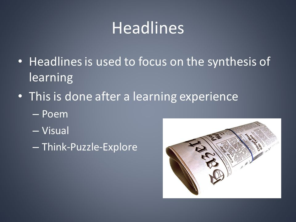 Headlines Headlines is used to focus on the synthesis of learning This is done after a learning experience – Poem – Visual – Think-Puzzle-Explore