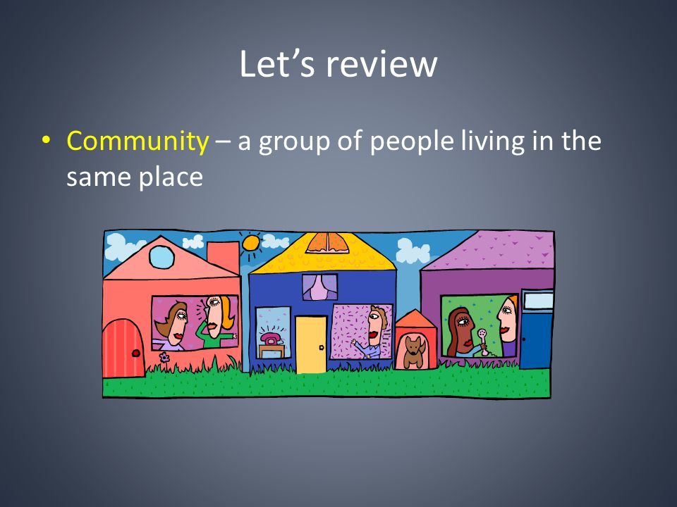 Lets review Community – a group of people living in the same place