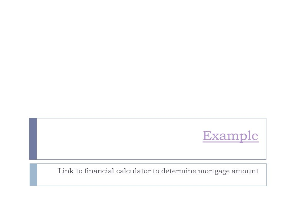 Example Link to financial calculator to determine mortgage amount
