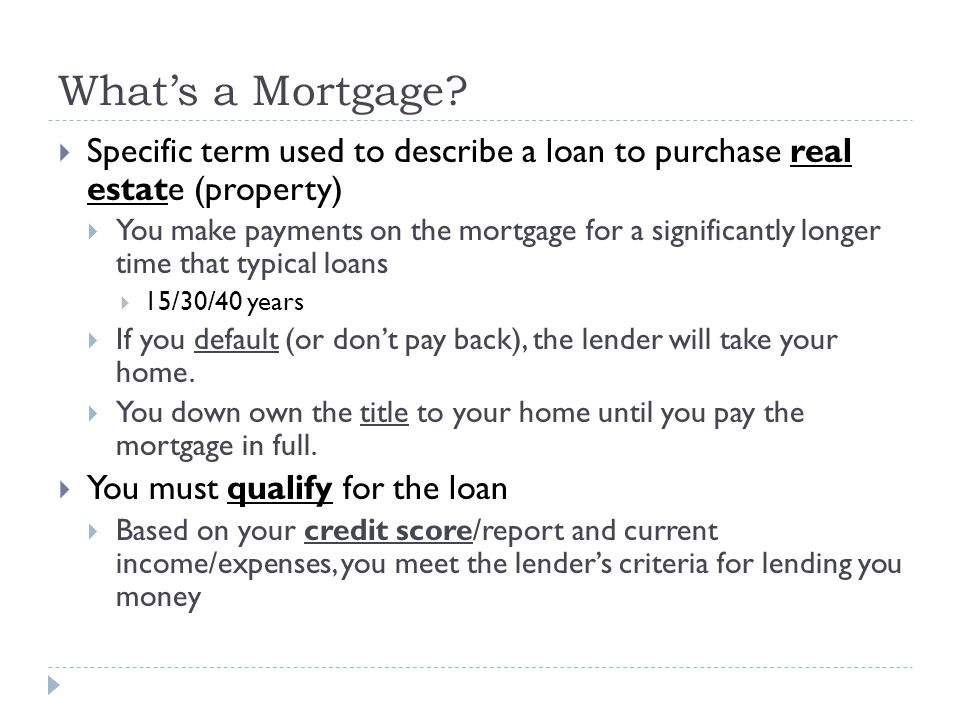 Whats a Mortgage? Specific term used to describe a loan to purchase real estate (property) You make payments on the mortgage for a significantly longe