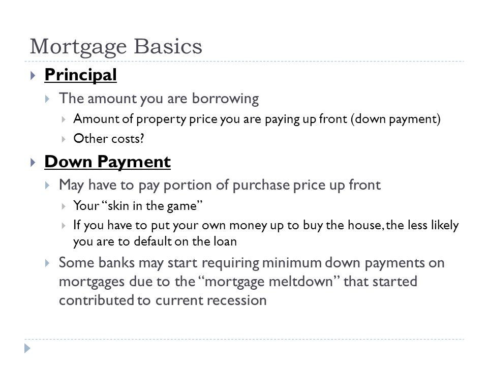 Mortgage Basics Principal The amount you are borrowing Amount of property price you are paying up front (down payment) Other costs? Down Payment May h