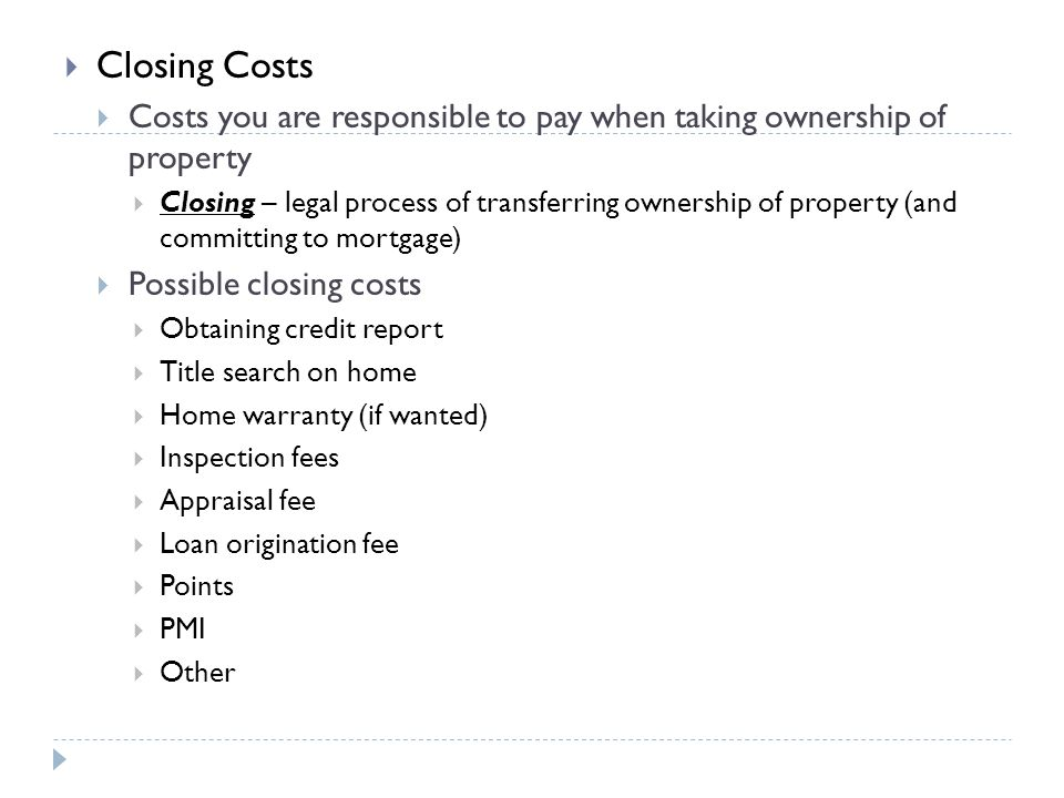 Closing Costs Costs you are responsible to pay when taking ownership of property Closing – legal process of transferring ownership of property (and co