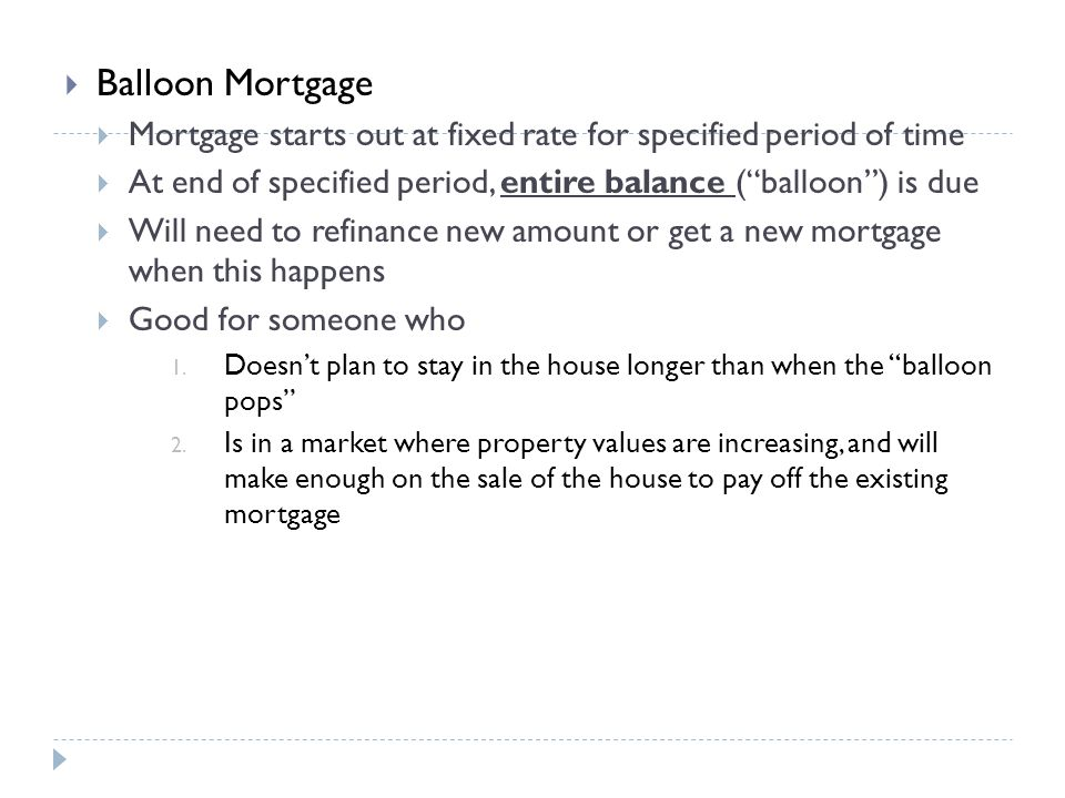 Balloon Mortgage Mortgage starts out at fixed rate for specified period of time At end of specified period, entire balance (balloon) is due Will need