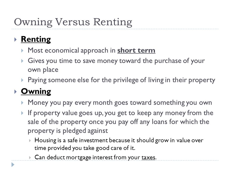Owning Versus Renting Renting Most economical approach in short term Gives you time to save money toward the purchase of your own place Paying someone