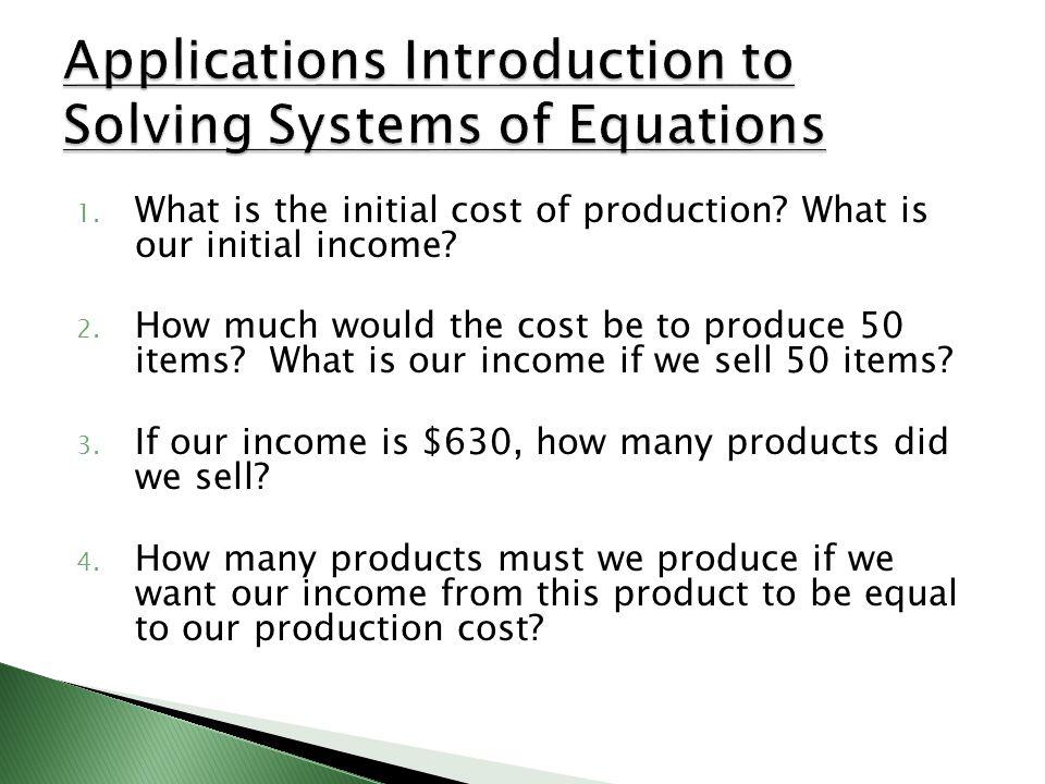 1.What is the initial cost of production. What is our initial income.