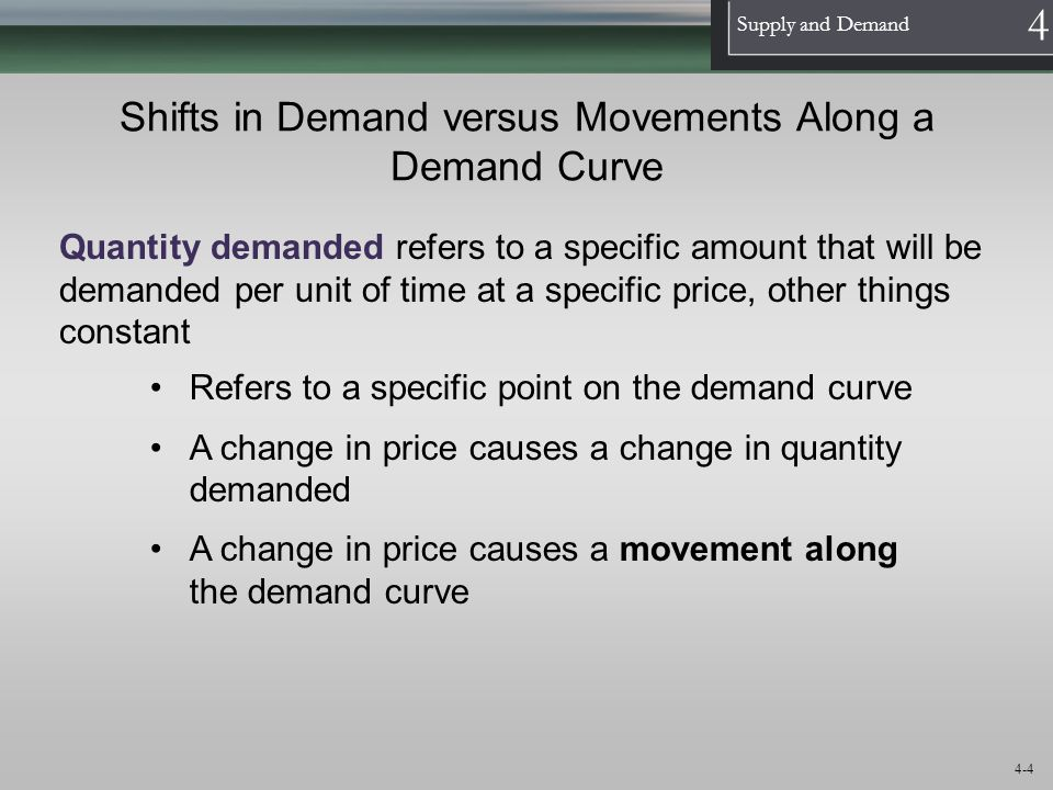1 Supply and Demand 4 4-5 Shifts in Demand versus Movements Along a Demand Curve Demand refers to a schedule of quantities of a good that will be bought per unit of time at various prices, other things constant Refers to the entire demand curve Demand tells us how much will be bought at various prices A change in anything other than price that affects the demand curve changes the entire demand curve A change in the entire demand curve is a shift in demand