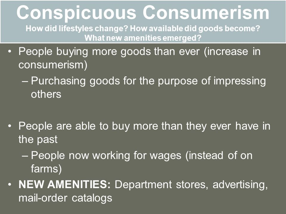 Conspicuous Consumerism How did lifestyles change? How available did goods become? What new amenities emerged? People buying more goods than ever (inc