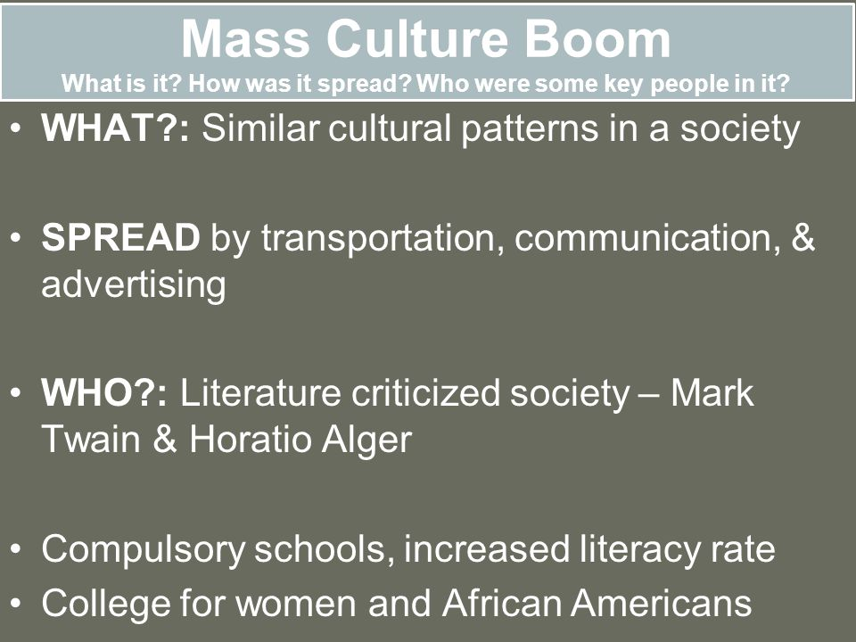 Mass Culture Boom What is it? How was it spread? Who were some key people in it? WHAT?: Similar cultural patterns in a society SPREAD by transportatio