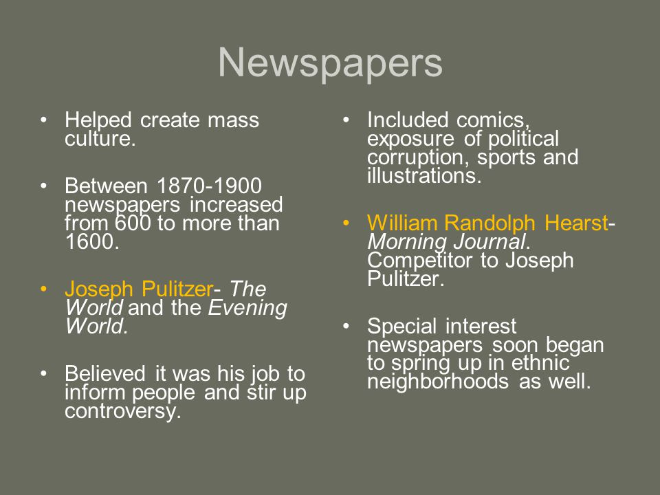 Newspapers Helped create mass culture. Between 1870-1900 newspapers increased from 600 to more than 1600. Joseph Pulitzer- The World and the Evening W