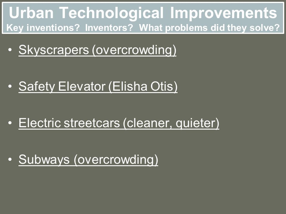 Urban Technological Improvements Key inventions? Inventors? What problems did they solve? Skyscrapers (overcrowding) Safety Elevator (Elisha Otis) Ele