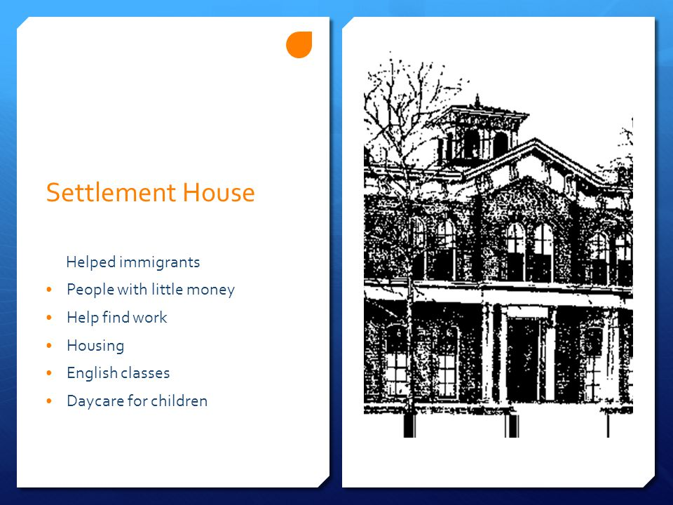 Settlement House Helped immigrants People with little money Help find work Housing English classes Daycare for children