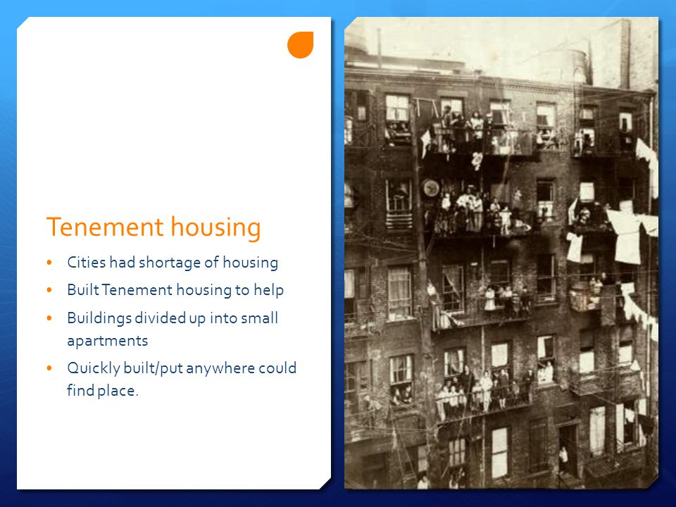 Tenement housing Cities had shortage of housing Built Tenement housing to help Buildings divided up into small apartments Quickly built/put anywhere c