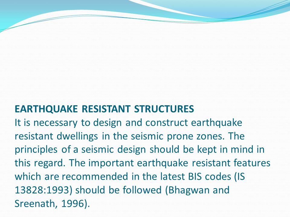 EARTHQUAKE RESISTANT STRUCTURES It is necessary to design and construct earthquake resistant dwellings in the seismic prone zones. The principles of a