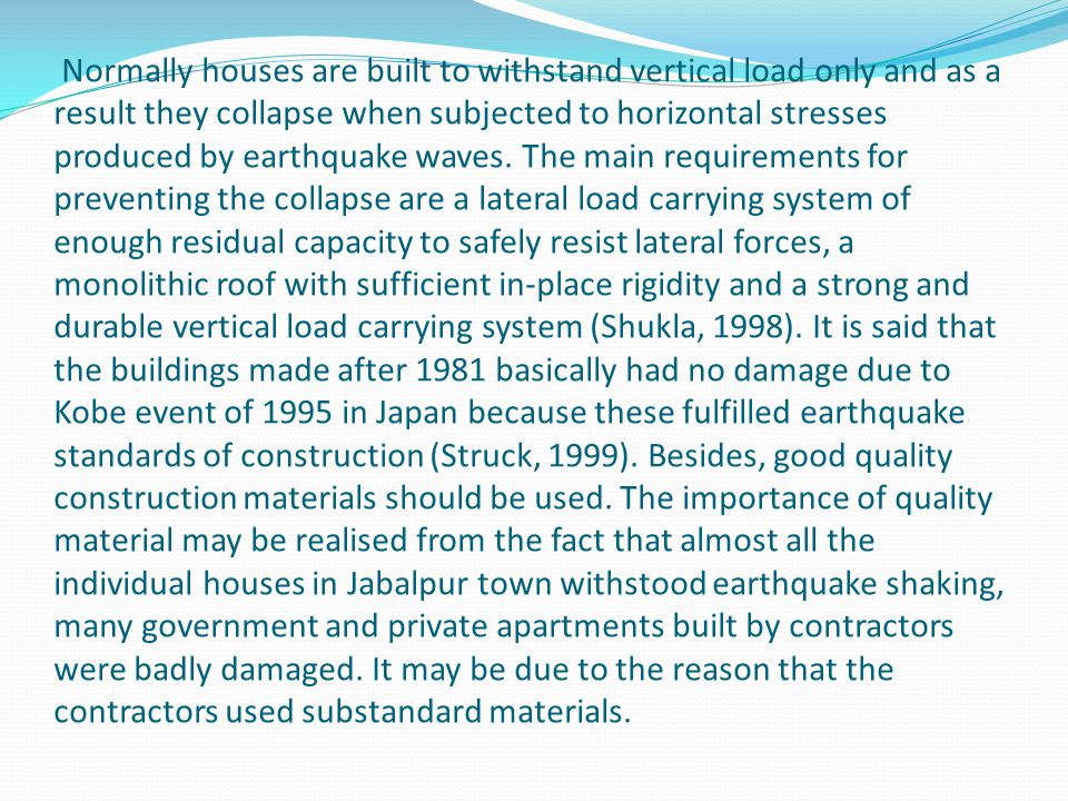 Normally houses are built to withstand vertical load only and as a result they collapse when subjected to horizontal stresses produced by earthquake w