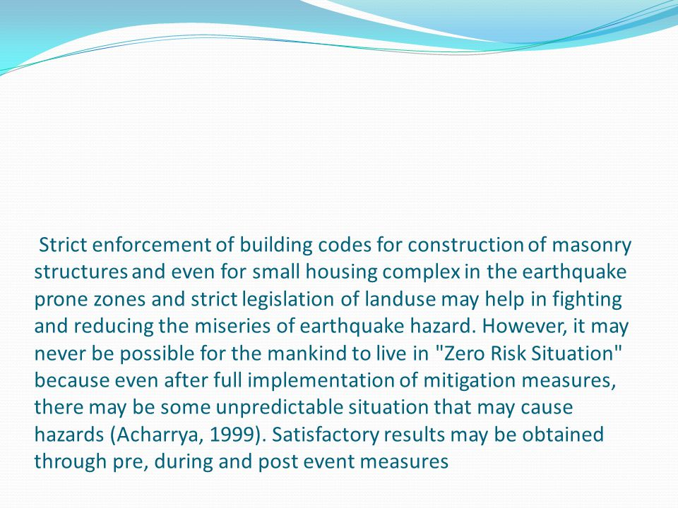 Strict enforcement of building codes for construction of masonry structures and even for small housing complex in the earthquake prone zones and stric